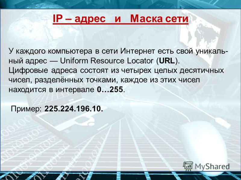 У каждого компьютера в сети Интернет есть свой уникальный адрес Uniform Resource Locator (URL). Цифровые адреса состоят из четырех целых десятичных чисел, разделённых точками, каждое из этих чисел находится в интервале 0…255. Пример: 225.224.196.10.