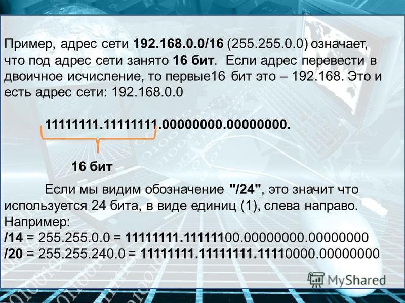 Пример, адрес сети 192.168.0.0/16 (255.255.0.0) означает, что под адрес сети занято 16 бит. Если адрес перевести в двоичное исчисление, то первые 16 бит это – 192.168. Это и есть адрес сети: 192.168.0.0 11111111.11111111.00000000.00000000. Если мы ви