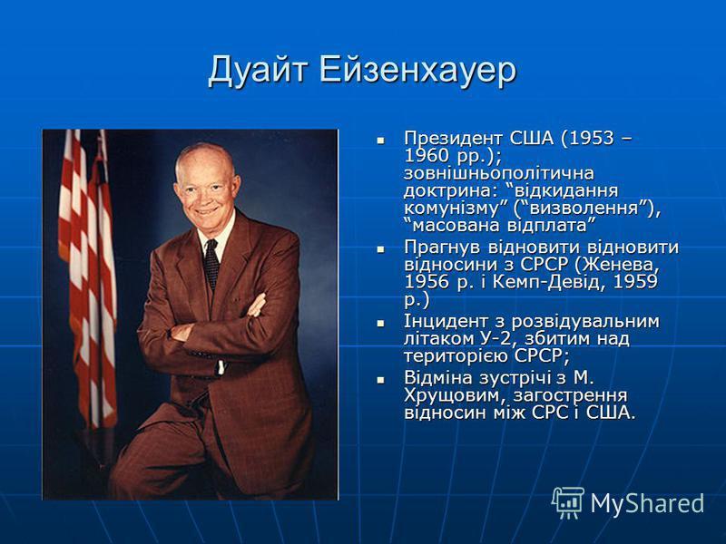 Дуайт Ейзенхауер Президент США (1953 – 1960 рр.); зовнішньополітична доктрина: відкидання комунізму (визволення), масована відплата Президент США (1953 – 1960 рр.); зовнішньополітична доктрина: відкидання комунізму (визволення), масована відплата Пра