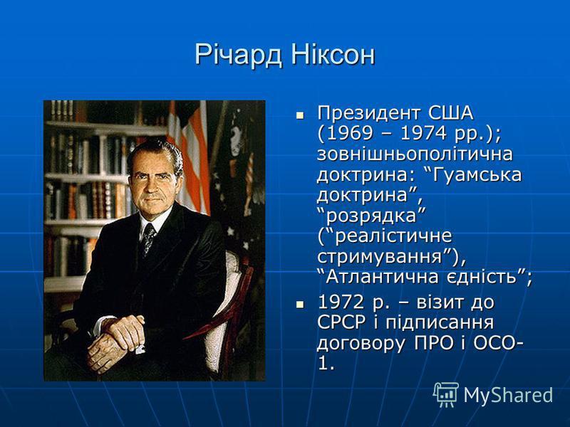 Річард Ніксон Президент США (1969 – 1974 рр.); зовнішньополітична доктрина: Гуамська доктрина, розрядка (реалістичне стримування), Атлантична єдність; Президент США (1969 – 1974 рр.); зовнішньополітична доктрина: Гуамська доктрина, розрядка (реалісти