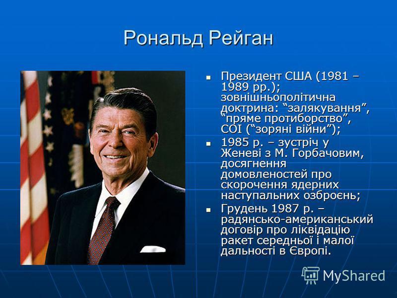 Рональд Рейган Президент США (1981 – 1989 рр.); зовнішньополітична доктрина: залякування, пряме протиборство, СОІ (зоряні війни); Президент США (1981 – 1989 рр.); зовнішньополітична доктрина: залякування, пряме протиборство, СОІ (зоряні війни); 1985