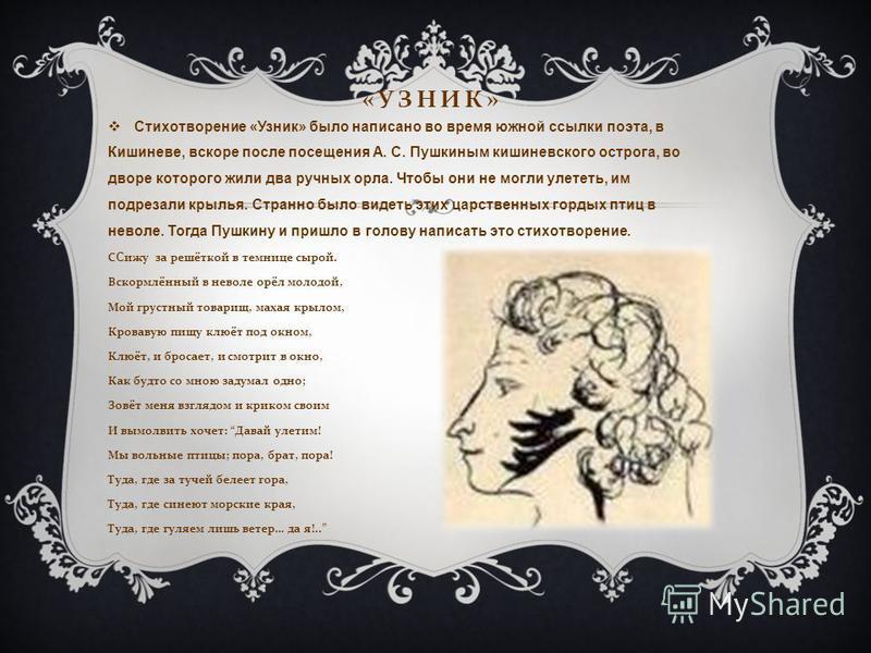 « УЗНИК » Стихотворение «Узник» было написано во время южной ссылки поэта, в Кишиневе, вскоре после посещения А. С. Пушкиным кишиневского острога, во дворе которого жили два ручных орла. Чтобы они не могли улететь, им подрезали крылья. Странно было в
