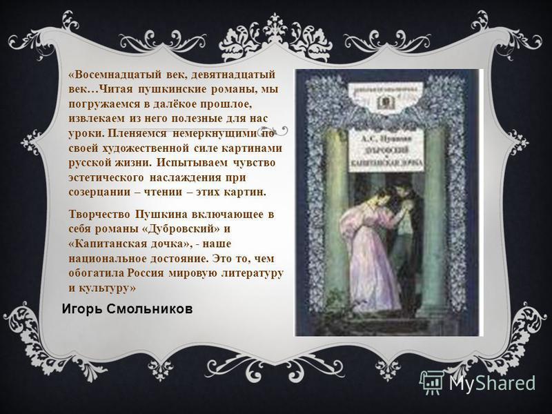 «Восемнадцатый век, девятнадцатый век…Читая пушкинские романы, мы погружаемся в далёкое прошлое, извлекаем из него полезные для нас уроки. Пленяемся немеркнущими по своей художественной силе картинами русской жизни. Испытываем чувство эстетического н