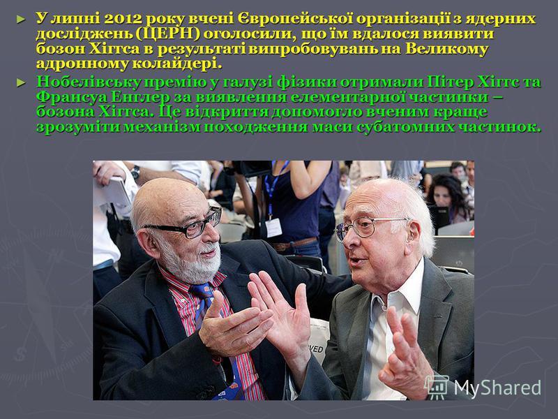 У липні 2012 року вчені Європейської організації з ядерних досліджень (ЦЕРН) оголосили, що їм вдалося виявити бозон Хіггса в результаті випробовувань на Великому адронному колайдері. У липні 2012 року вчені Європейської організації з ядерних дослідже