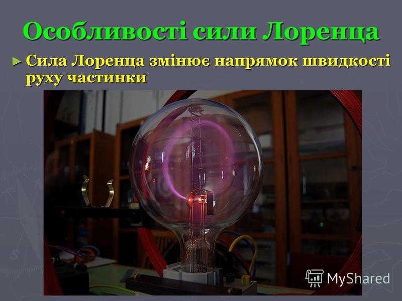 Особливості сили Лоренца Сила Лоренца змінює напрямок швидкості руху частинки Сила Лоренца змінює напрямок швидкості руху частинки