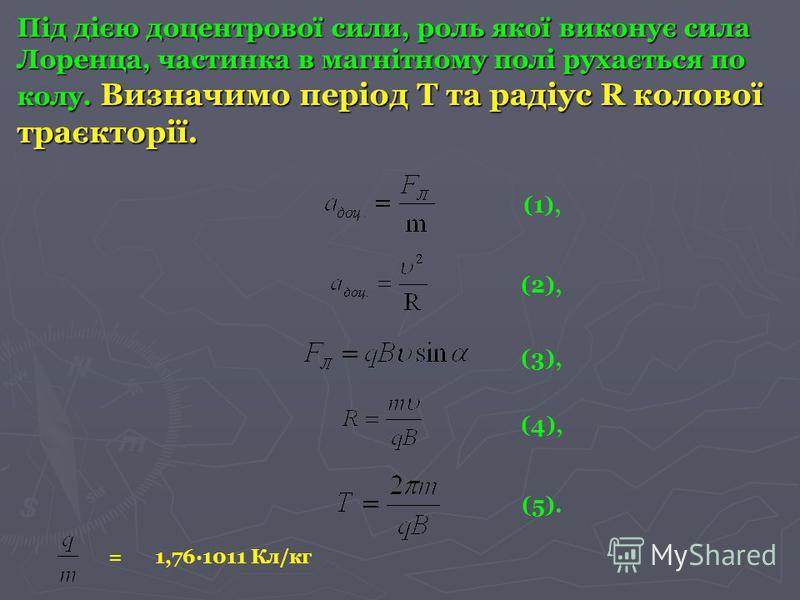 Під дією доцентрової сили, роль якої виконує сила Лоренца, частинка в магнітному полі рухається по колу. Визначимо період Т та радіус R колової траєкторії. (1), (2), (3), (4), (5). 1,76·1011 Кл/кг =