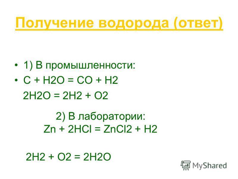 Получение водорода (ответ) 1) В промышленности: С + Н2О = СО + Н2 2Н2О = 2Н2 + О2 2) В лаборатории: Zn + 2HCl = ZnCl2 + H2 2Н2 + О2 = 2Н2О