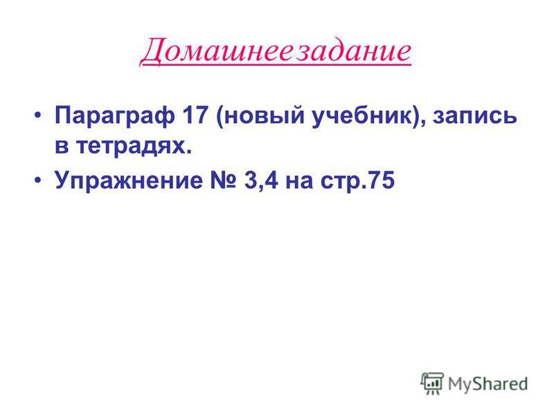 Домашнее задание Параграф 17 (новый учебник), запись в тетрадях. Упражнение 3,4 на стр.75