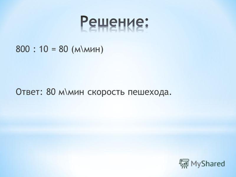 800 : 10 = 80 (м\мин) Ответ: 80 м\мин скорость пешехода.