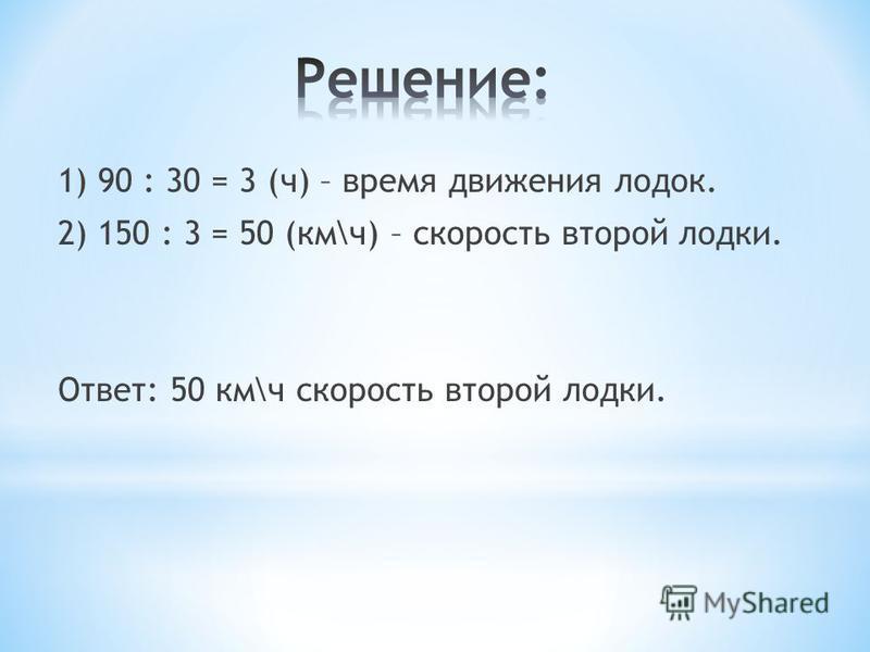 1) 90 : 30 = 3 (ч) – время движения лодок. 2) 150 : 3 = 50 (км\ч) – скорость второй лодки. Ответ: 50 км\ч скорость второй лодки.