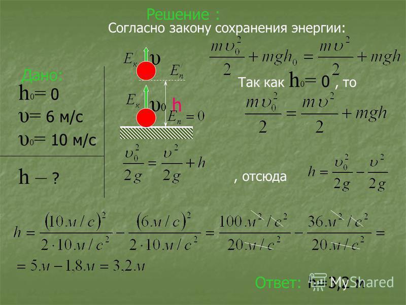 Решение : Дано: υ 0 = 10 м/с υ = 6 м/с h 0 = 0 h – ? Согласно закону сохранения энергии: Так как h 0 = 0, то, отсюда Ответ: h=3,2 м h υ0υ0 υ