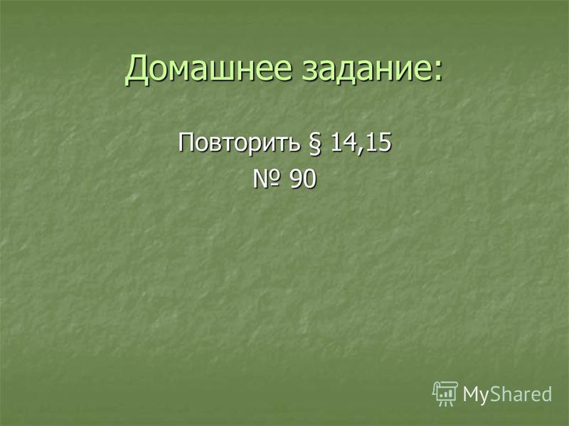 Домашнее задание: Повторить § 14,15 90 90