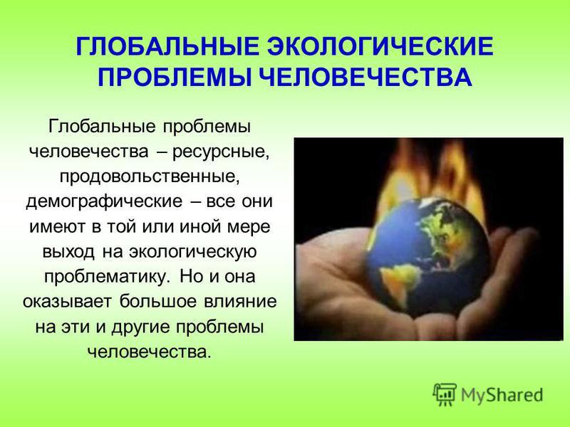 Глобальные проблемы человечества – ресурсные, продовольственные, демографические – все они имеют в той или иной мере выход на экологическую проблематику. Но и она оказывает большое влияние на эти и другие проблемы человечества. ГЛОБАЛЬНЫЕ ЭКОЛОГИЧЕСК