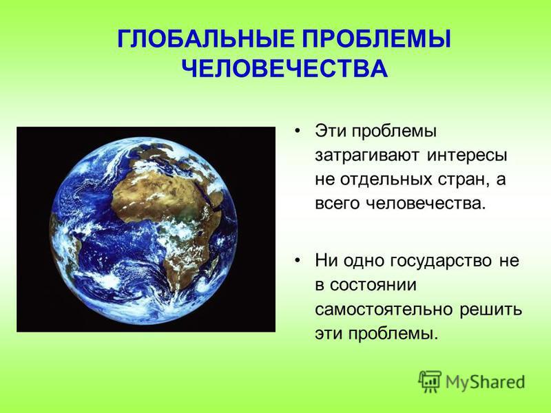 Эти проблемы затрагивают интересы не отдельных стран, а всего человечества. Ни одно государство не в состоянии самостоятельно решить эти проблемы. ГЛОБАЛЬНЫЕ ПРОБЛЕМЫ ЧЕЛОВЕЧЕСТВА