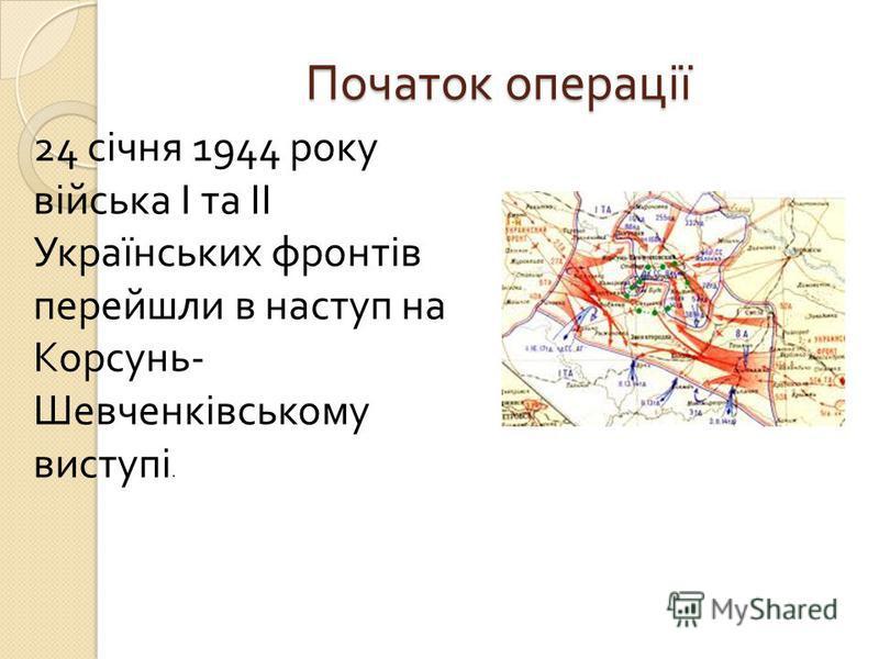 Початок операції 24 січня 1944 року війська І та ІІ Українських фронтів перейшли в наступ на Корсунь - Шевченківському виступі.
