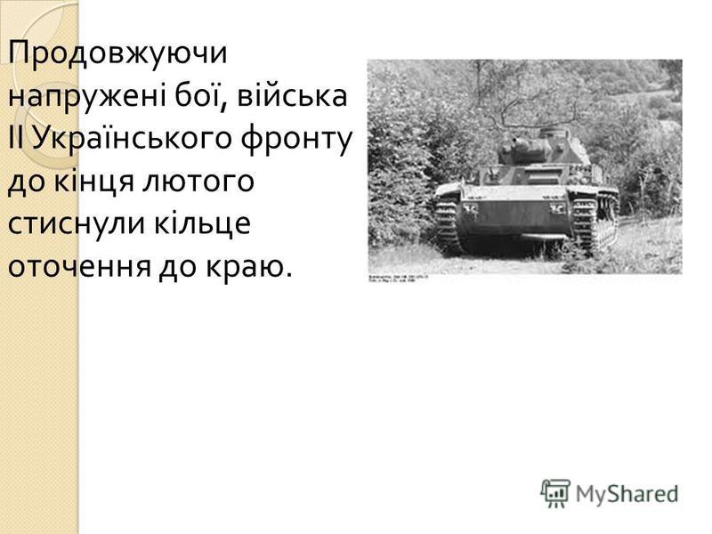 Продовжуючи напружені бої, війська ІІ Українського фронту до кінця лютого стиснули кільце оточення до краю.