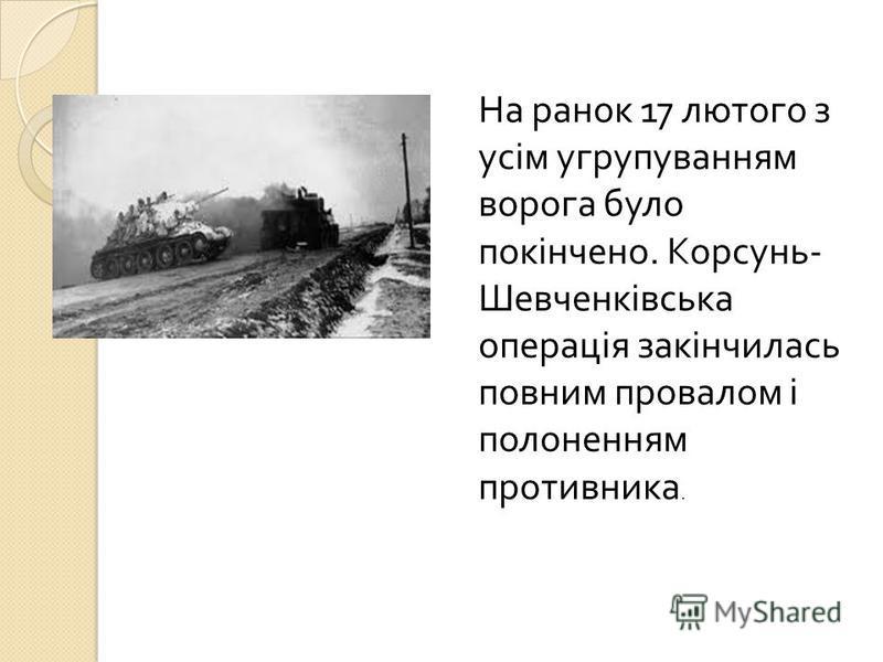 На ранок 17 лютого з усім угрупуванням ворога було покінчено. Корсунь - Шевченківська операція закінчилась повним провалом і полоненням противника.