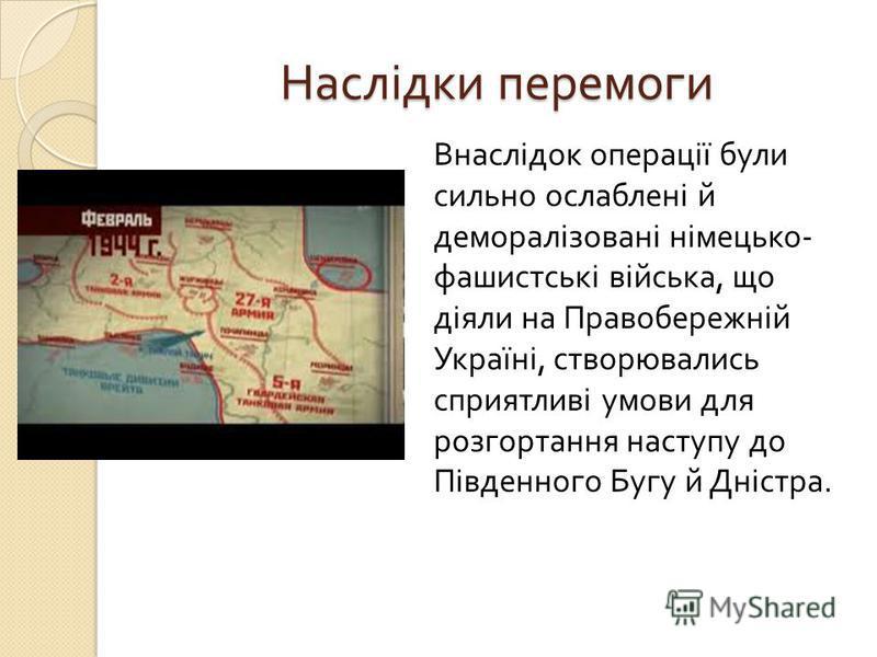 Наслідки перемоги Внаслідок операції були сильно ослаблені й деморалізовані німецько - фашистські війська, що діяли на Правобережній Україні, створювались сприятливі умови для розгортання наступу до Південного Бугу й Дністра.