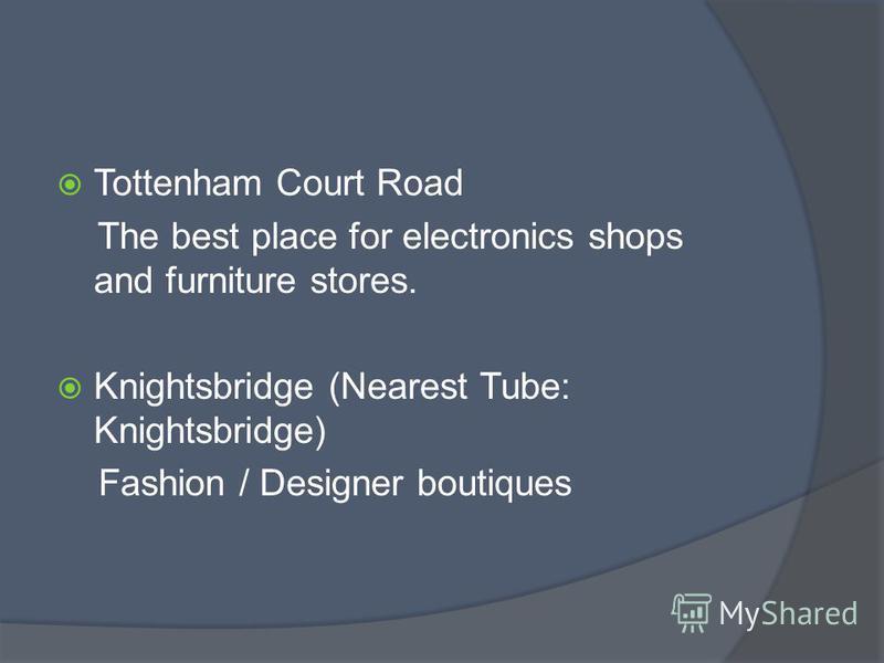 Tottenham Court Road The best place for electronics shops and furniture stores. Knightsbridge (Nearest Tube: Knightsbridge) Fashion / Designer boutiques