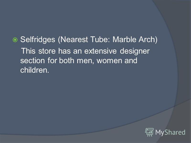 Selfridges (Nearest Tube: Marble Arch) This store has an extensive designer section for both men, women and children.