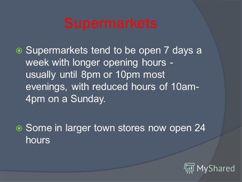 Supermarkets Supermarkets tend to be open 7 days a week with longer opening hours - usually until 8pm or 10pm most evenings, with reduced hours of 10am- 4pm on a Sunday. Some in larger town stores now open 24 hours