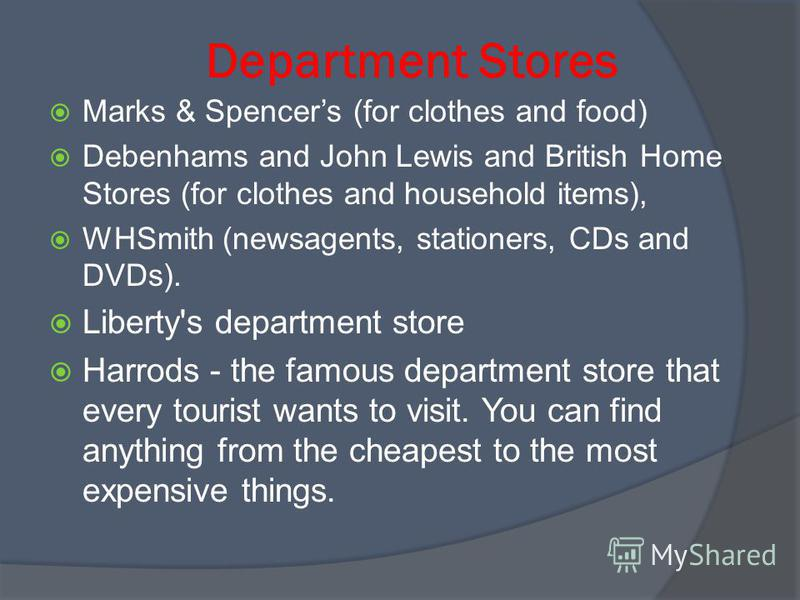 Department Stores Marks & Spencers (for clothes and food) Debenhams and John Lewis and British Home Stores (for clothes and household items), WHSmith (newsagents, stationers, CDs and DVDs). Liberty's department store Harrods - the famous department s