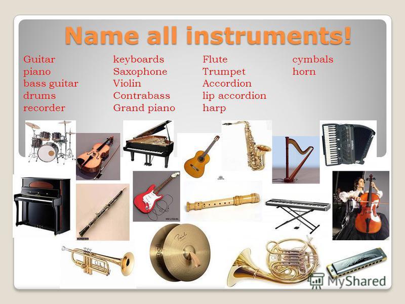 Name all instruments! Guitar piano bass guitar drums recorder keyboards Saxophone Violin Contrabass Grand piano Flute Trumpet Accordion lip accordion harp cymbals horn