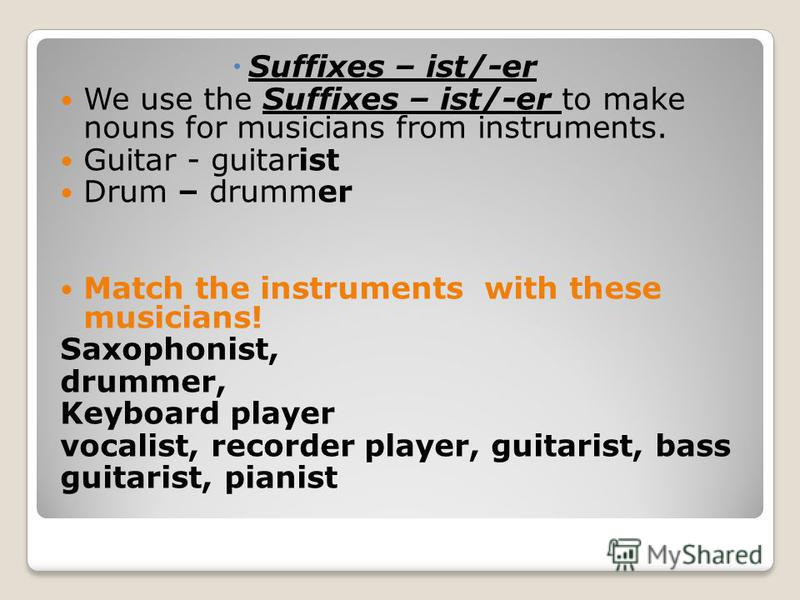Suffixes – ist/-er We use the Suffixes – ist/-er to make nouns for musicians from instruments. Guitar - guitarist Drum – drummer Match the instruments with these musicians! Saxophonist, drummer, Keyboard player vocalist, recorder player, guitarist, b