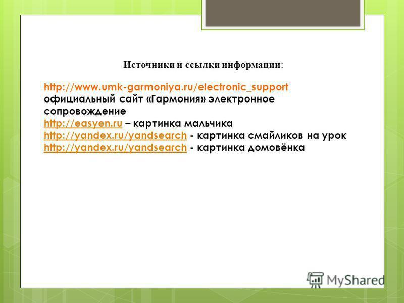 Источники и ссылки информации: http://www.umk-garmoniya.ru/electronic_support официальный сайт «Гармония» электронное сопровождение http://easyen.ruhttp://easyen.ru – картинка мальчика http://yandex.ru/yandsearchhttp://yandex.ru/yandsearch - картинка