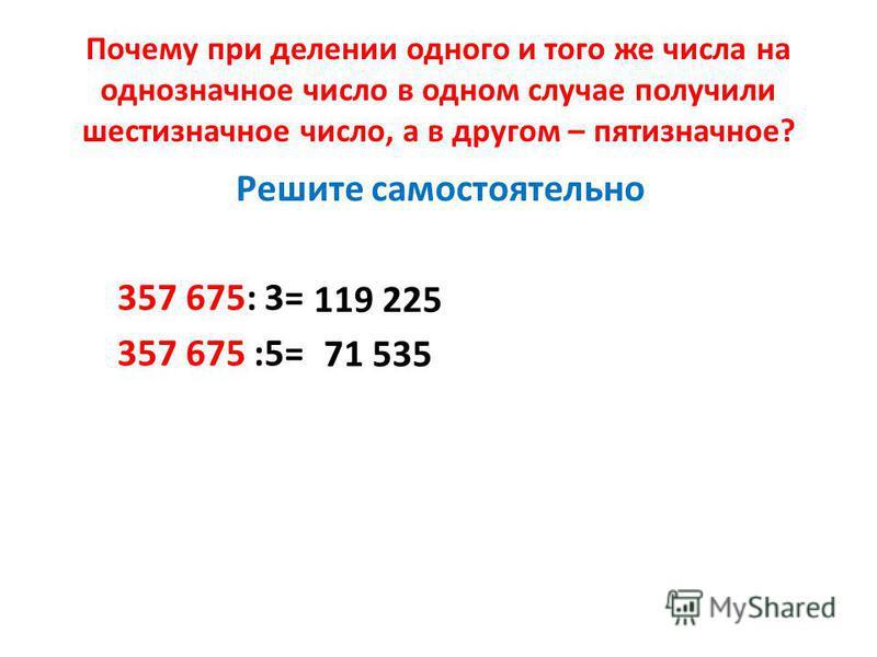 Почему при делении одного и того же числа на однозначное число в одном случае получили шестизначное число, а в другом – пятизначное? 357 675: 3= 357 675 :5= 119 225 71 535 Решите самостоятельно