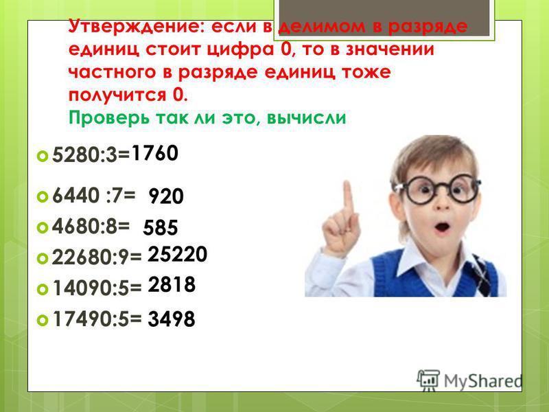 Утверждение: если в делимом в разряде единиц стоит цифра 0, то в значении частного в разряде единиц тоже получится 0. Проверь так ли это, вычисли 5280:3= 6440 :7= 4680:8= 22680:9= 14090:5= 17490:5= 1760 920 25220 2818 3498 585
