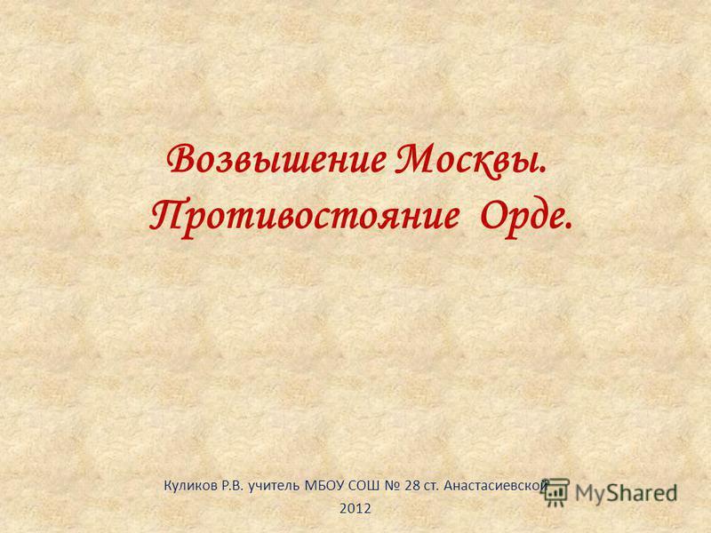 Возвышение Москвы. Противостояние Орде. Куликов Р.В. учитель МБОУ СОШ 28 ст. Анастасиевской 2012