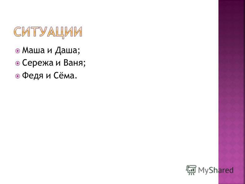 Маша и Даша; Сережа и Ваня; Федя и Сёма.