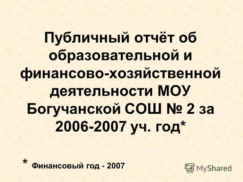 Публичный отчёт об образовательной и финансово-хозяйственной деятельности МОУ Богучанской СОШ 2 за 2006-2007 уч. год* * Финансовый год - 2007