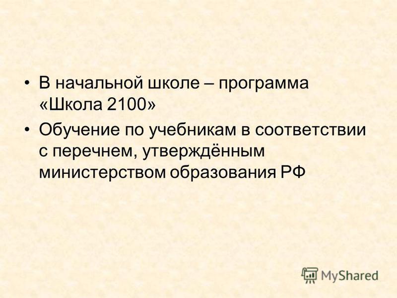 В начальной школе – программа «Школа 2100» Обучение по учебникам в соответствии с перечнем, утверждённым министерством образования РФ