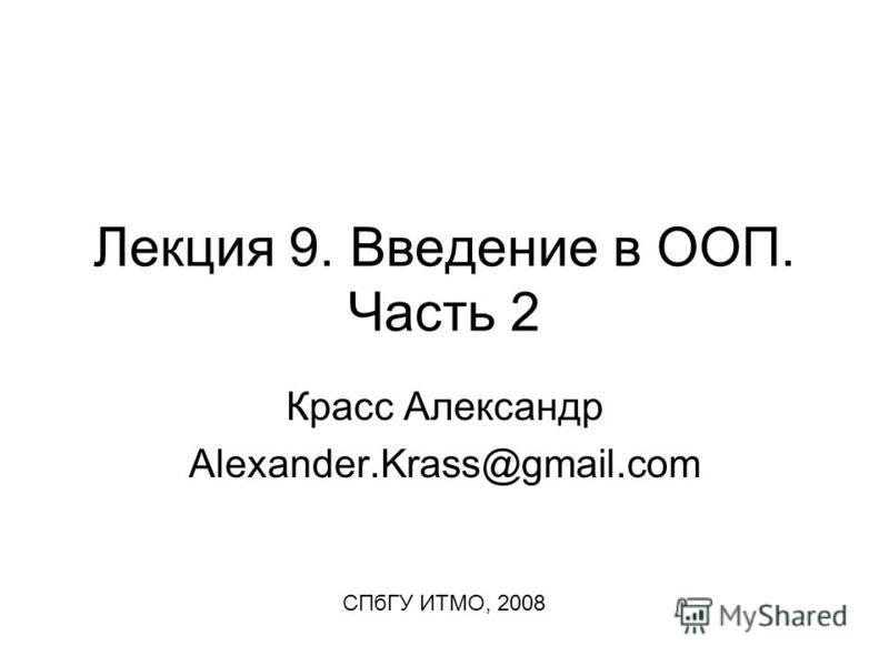 Лекция 9. Введение в ООП. Часть 2 Красс Александр Alexander.Krass@gmail.com СПбГУ ИТМО, 2008