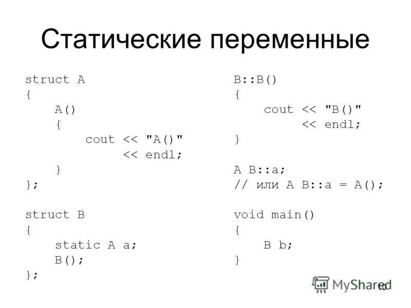 10 Статические переменные struct A { A() { cout << A() << endl; } }; struct B { static A a; B(); }; B::B() { cout << B() << endl; } A B::a; // или A B::a = A(); void main() { B b; }