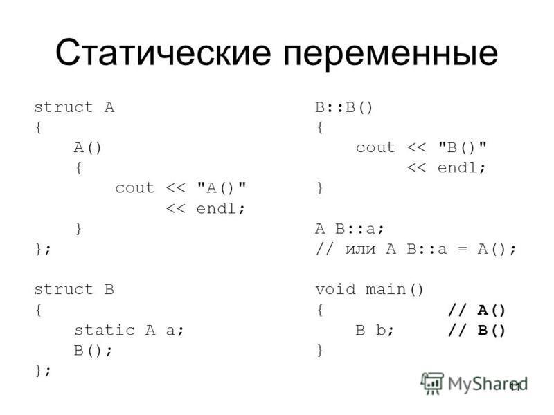 11 Статические переменные struct A { A() { cout << A() << endl; } }; struct B { static A a; B(); }; B::B() { cout << B() << endl; } A B::a; // или A B::a = A(); void main() { // A() B b; // B() }