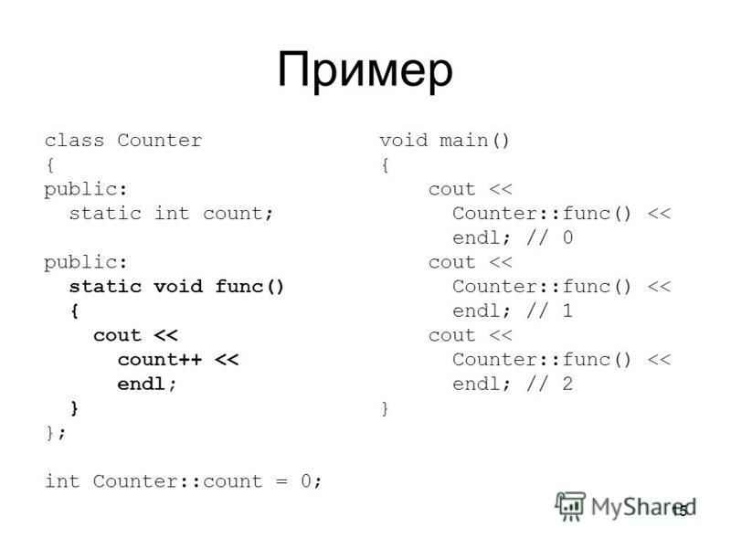 15 Пример class Counter { public: static int count; public: static void func() { cout << count++ << endl; } }; int Counter::count = 0; void main() { cout << Counter::func() << endl; // 0 cout << Counter::func() << endl; // 1 cout << Counter::func() <