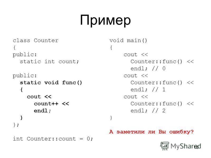 16 Пример class Counter { public: static int count; public: static void func() { cout << count++ << endl; } }; int Counter::count = 0; void main() { cout << Counter::func() << endl; // 0 cout << Counter::func() << endl; // 1 cout << Counter::func() <