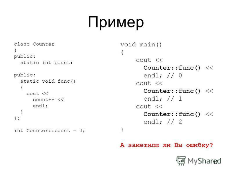 17 Пример class Counter { public: static int count; public: static void func() { cout << count++ << endl; } }; int Counter::count = 0; void main() { cout << Counter::func() << endl; // 0 cout << Counter::func() << endl; // 1 cout << Counter::func() <