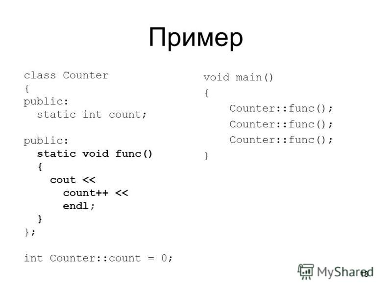 18 Пример class Counter { public: static int count; public: static void func() { cout << count++ << endl; } }; int Counter::count = 0; void main() { Counter::func(); }