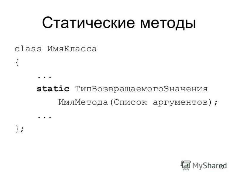 19 Статические методы class Имя Класса {... static Тип ВозвращаемогоЗначения Имя Метода(Список аргументов);... };