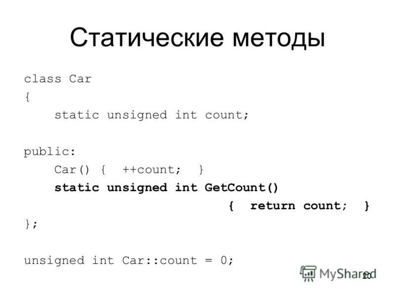 20 Статические методы class Car { static unsigned int count; public: Car() { ++count; } static unsigned int GetCount() { return count; } }; unsigned int Car::count = 0;