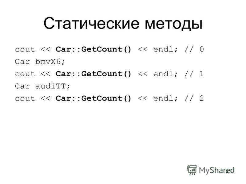 21 Статические методы cout << Car::GetCount() << endl; // 0 Car bmvX6; cout << Car::GetCount() << endl; // 1 Car audiTT; cout << Car::GetCount() << endl; // 2