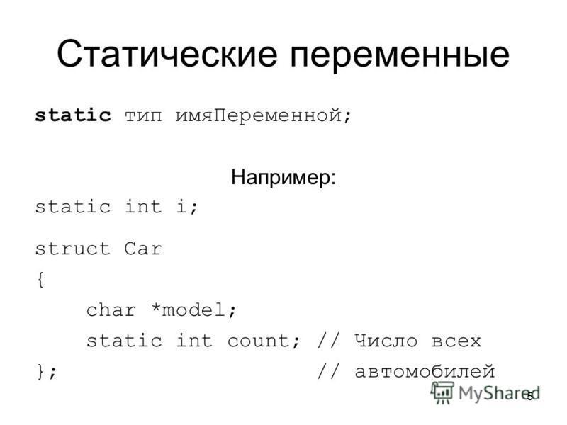 5 Статические переменные static тип имя Переменной; Например: static int i; struct Car { char *model; static int count; // Число всех }; // автомобилей