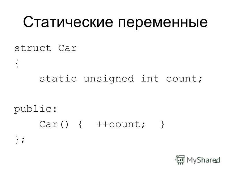 6 Статические переменные struct Car { static unsigned int count; public: Car() { ++count; } };
