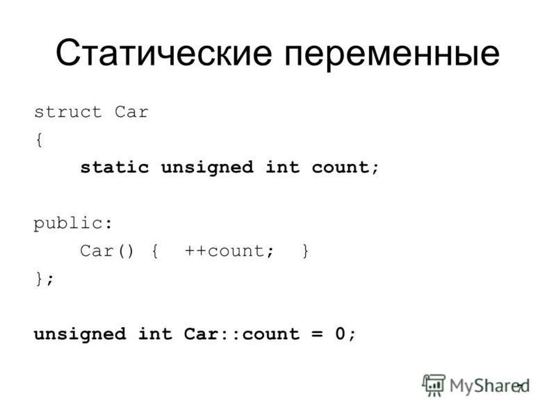 7 Статические переменные struct Car { static unsigned int count; public: Car() { ++count; } }; unsigned int Car::count = 0;