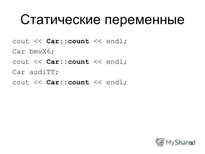 8 Статические переменные cout << Car::count << endl; Car bmvX6; cout << Car::count << endl; Car audiTT; cout << Car::count << endl;