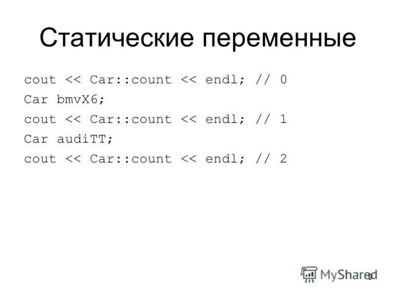 9 Статические переменные cout << Car::count << endl; // 0 Car bmvX6; cout << Car::count << endl; // 1 Car audiTT; cout << Car::count << endl; // 2